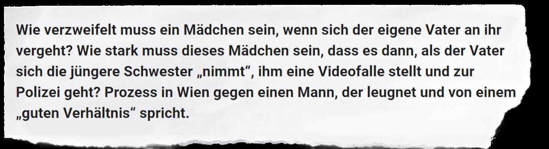"""Hier ist ein Auszug aus dem Artikel zu sehen. Darin steht: """"Wie verzweifelt muss ein Mädchen sein, wenn sich der eigene Vater an ihr vergeht? Wie stark muss dieses Mädchen sein, dass es dann, als der Vater sich die jüngere Schwester """"nimmt"""", ihm eine Videofalle stellt und zur Polizei geht? Prozess in Wien gegen einen Mann, der leugnet und von einem """"guten Verhältnis"""" spricht."""""""