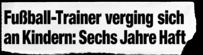 """Schlagzeile: """"Fußball-Trainer verging sich an Kindern: Sechst Jahre Haft"""""""